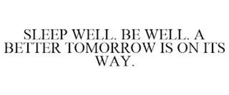 SLEEP WELL. BE WELL. A BETTER TOMORROW IS ON ITS WAY.