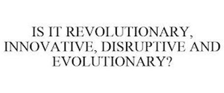 IS IT REVOLUTIONARY, INNOVATIVE, DISRUPTIVE AND EVOLUTIONARY?