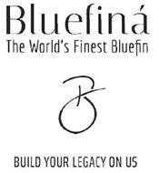B BLUEFINÁ THE WORLD'S FINEST BLUEFIN BUILD YOUR LEGACY ON US