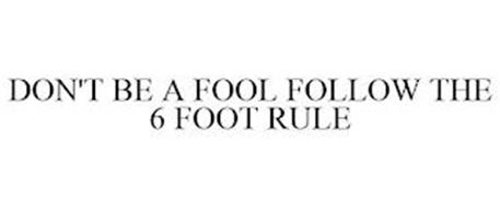 DON'T BE A FOOL FOLLOW THE 6 FOOT RULE