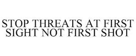STOP THREATS AT FIRST SIGHT NOT FIRST SHOT