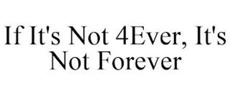 IF IT'S NOT 4EVER, IT'S NOT FOREVER