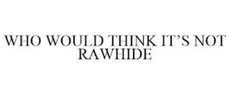 WHO WOULD THINK IT'S NOT RAWHIDE
