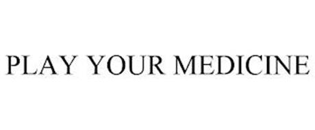 PLAY YOUR MEDICINE