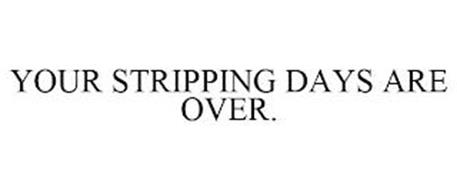 YOUR STRIPPING DAYS ARE OVER.