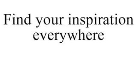 FIND YOUR INSPIRATION EVERYWHERE