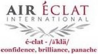 AIR ÉCLAT INTERNATIONAL É-CLAT - /A'KLÄ/ CONFIDENCE, BRILLIANCE, PANACHE