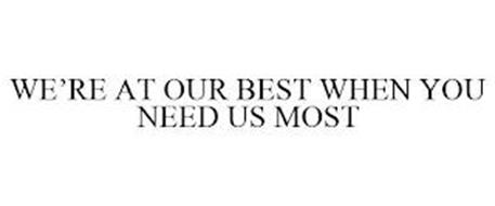 WE'RE AT OUR BEST WHEN YOU NEED US MOST