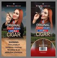 ORIGINAL DOMINICAN DOUBLE CIGAR ORINGINAL DOMINICAN DOUBLE CIGAR WARNING: THIS PRODUCT CONTAINS NICOTINE. NICOTINE IS AN ADDICTIVE CHEMICAL. 100% DOMESTICALLY GROWN TOBACCO. PACKED IN THE DOMINICAN REPUBLIC. SALE ONLY ALLOWED IN THE U.S.A. NOT FOR SALE TO MINORS.