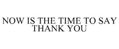 NOW IS THE TIME TO SAY THANK YOU