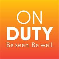ON DUTY BE SEEN. BE WELL.