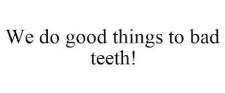 WE DO GOOD THINGS TO BAD TEETH!