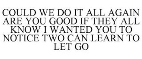COULD WE DO IT ALL AGAIN ARE YOU GOOD IF THEY ALL KNOW I WANTED YOU TO NOTICE TWO CAN LEARN TO LET GO