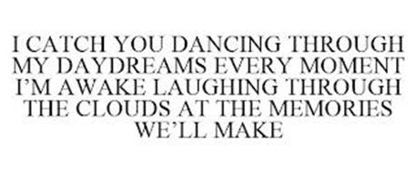 I CATCH YOU DANCING THROUGH MY DAYDREAMS EVERY MOMENT I'M AWAKE LAUGHING THROUGH THE CLOUDS AT THE MEMORIES WE'LL MAKE
