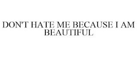 DON'T HATE ME BECAUSE I AM BEAUTIFUL