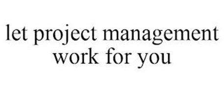LET PROJECT MANAGEMENT WORK FOR YOU