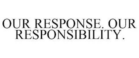 OUR RESPONSE. OUR RESPONSIBILITY.