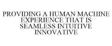 PROVIDING A HUMAN MACHINE EXPERIENCE THAT IS SEAMLESS INTUITIVE INNOVATIVE