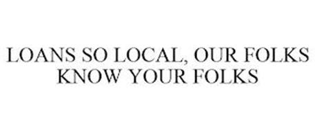 LOANS SO LOCAL, OUR FOLKS KNOW YOUR FOLKS