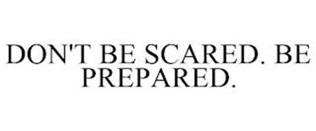 DON'T BE SCARED. BE PREPARED.