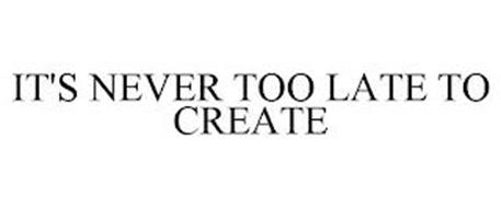 IT'S NEVER TOO LATE TO CREATE