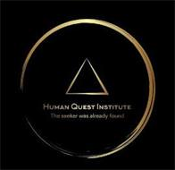HUMAN QUEST INSTITUTE THE SEEKER WAS ALREADY FOUND