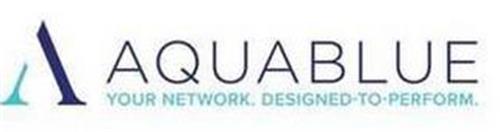 A AQUABLUE YOUR NETWORK. DESIGNED-TO-PERFORM
