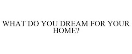 WHAT DO YOU DREAM FOR YOUR HOME?