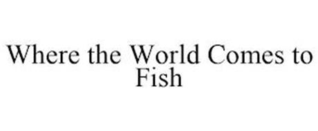 WHERE THE WORLD COMES TO FISH