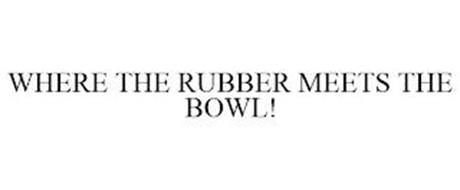 WHERE THE RUBBER MEETS THE BOWL!