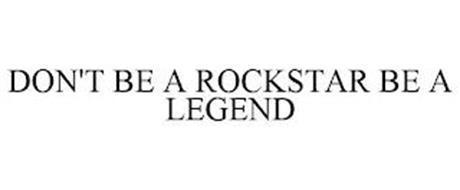 DON'T BE A ROCKSTAR BE A LEGEND