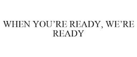 WHEN YOU'RE READY, WE'RE READY