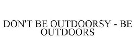 DON'T BE OUTDOORSY - BE OUTDOORS
