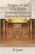 ORIGINS OF THE LOST POETIC ARCHIVES FROM AN UNKNOWN SCHOLAR B-POET
