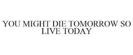 YOU MIGHT DIE TOMORROW SO LIVE TODAY