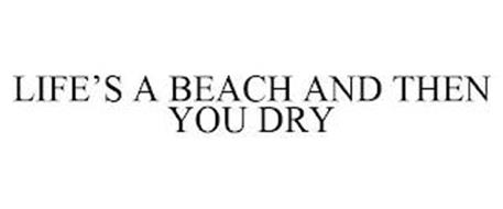 LIFE'S A BEACH AND THEN YOU DRY