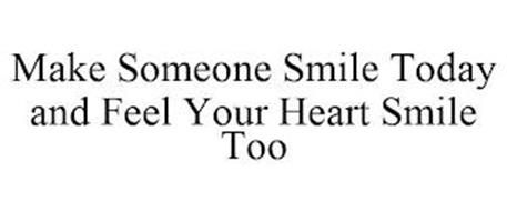MAKE SOMEONE SMILE TODAY AND FEEL YOUR HEART SMILE TOO