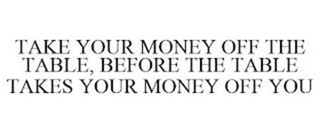 TAKE YOUR MONEY OFF THE TABLE, BEFORE THE TABLE TAKES YOUR MONEY OFF YOU