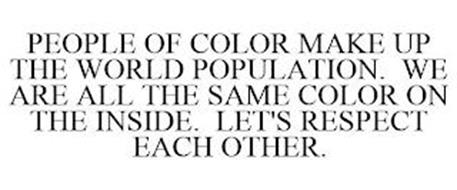 PEOPLE OF COLOR MAKE UP THE WORLD POPULATION. WE ARE ALL THE SAME COLOR ON THE INSIDE. LET'S RESPECT EACH OTHER.