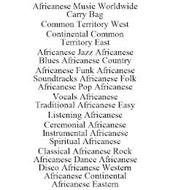 AFRICANESE MUSIC WORLDWIDE CARRY BAG COMMON TERRITORY WEST CONTINENTAL COMMON TERRITORY EAST AFRICANESE JAZZ AFRICANESE BLUES AFRICANESE COUNTRY AFRICANESE FUNK AFRICANESE SOUNDTRACKS AFRICANESE FOLK AFRICANESE POP AFRICANESE VOCALS AFRICANESE TRADITIONAL AFRICANESE EASY LISTENING AFRICANESE CEREMONIAL AFRICANESE INSTRUMENTAL AFRICANESE SPIRITUAL AFRICANESE CLASSICAL AFRICANESE ROCK AFRICANESE DAN
