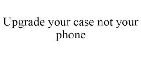 UPGRADE YOUR CASE NOT YOUR PHONE