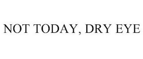 NOT TODAY, DRY EYE