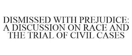 DISMISSED WITH PREJUDICE: A DISCUSSION ON RACE AND THE TRIAL OF CIVIL CASES