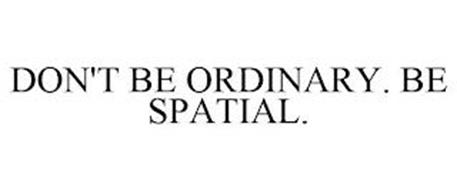 DON'T BE ORDINARY. BE SPATIAL.