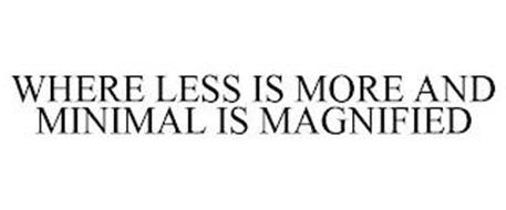 WHERE LESS IS MORE AND MINIMAL IS MAGNIFIED
