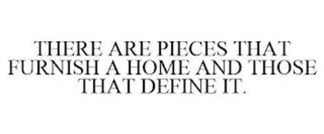 THERE ARE PIECES THAT FURNISH A HOME AND THOSE THAT DEFINE IT.