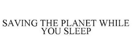 SAVING THE PLANET WHILE YOU SLEEP