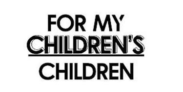 FOR MY CHILDREN'S CHILDREN