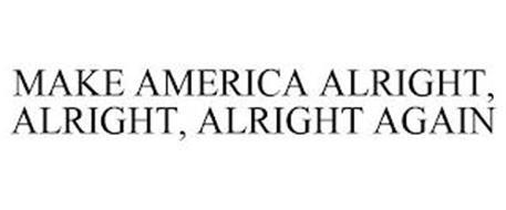 MAKE AMERICA ALRIGHT, ALRIGHT, ALRIGHT AGAIN