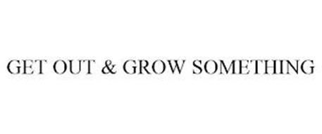 GET OUT & GROW SOMETHING